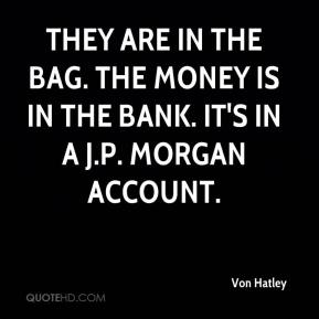Von Hatley  - They are in the bag. The money is in the bank. It's in a J.P. Morgan account.