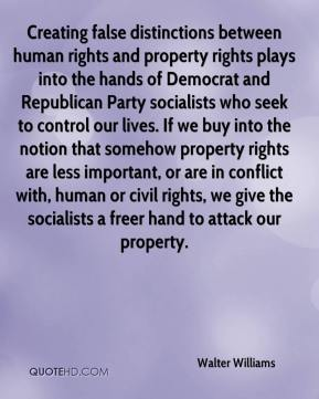 Walter Williams  - Creating false distinctions between human rights and property rights plays into the hands of Democrat and Republican Party socialists who seek to control our lives. If we buy into the notion that somehow property rights are less important, or are in conflict with, human or civil rights, we give the socialists a freer hand to attack our property.