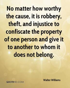Walter Williams  - No matter how worthy the cause, it is robbery, theft, and injustice to confiscate the property of one person and give it to another to whom it does not belong.