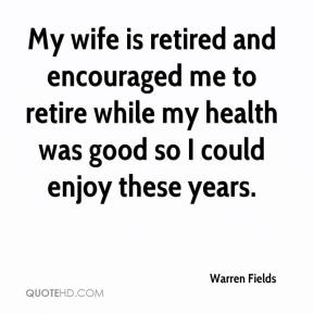 Warren Fields  - My wife is retired and encouraged me to retire while my health was good so I could enjoy these years.