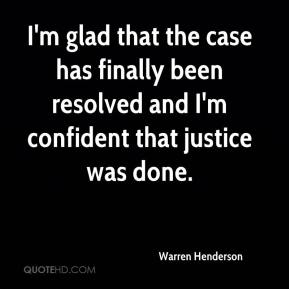 Warren Henderson  - I'm glad that the case has finally been resolved and I'm confident that justice was done.