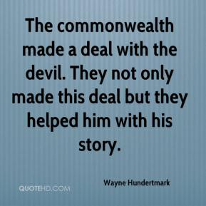 Wayne Hundertmark  - The commonwealth made a deal with the devil. They not only made this deal but they helped him with his story.