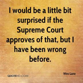 Wes Lane  - I would be a little bit surprised if the Supreme Court approves of that, but I have been wrong before.