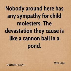 Wes Lane  - Nobody around here has any sympathy for child molesters. The devastation they cause is like a cannon ball in a pond.