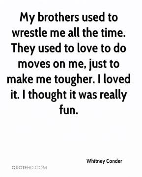 Whitney Conder  - My brothers used to wrestle me all the time. They used to love to do moves on me, just to make me tougher. I loved it. I thought it was really fun.