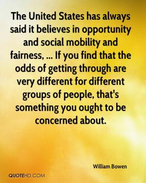 William Bowen  - The United States has always said it believes in opportunity and social mobility and fairness, ... If you find that the odds of getting through are very different for different groups of people, that's something you ought to be concerned about.