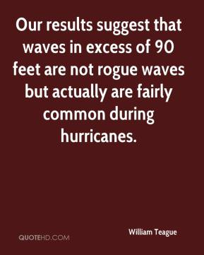 William Teague  - Our results suggest that waves in excess of 90 feet are not rogue waves but actually are fairly common during hurricanes.