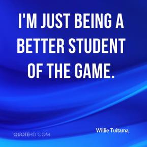 Willie Tuitama  - I'm just being a better student of the game.