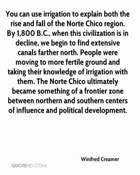 You can use irrigation to explain both the rise and fall of the Norte Chico region. By 1,800 B.C., when this civilization is in decline, we begin to find extensive canals farther north. People were moving to more fertile ground and taking their knowledge of irrigation with them. The Norte Chico ultimately became something of a frontier zone between northern and southern centers of influence and political development.