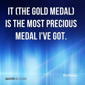 Wu Minxia  - It (the gold medal) is the most precious medal I've got.