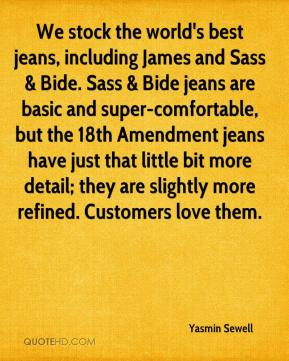 Yasmin Sewell  - We stock the world's best jeans, including James and Sass & Bide. Sass & Bide jeans are basic and super-comfortable, but the 18th Amendment jeans have just that little bit more detail; they are slightly more refined. Customers love them.