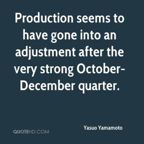 Yasuo Yamamoto  - Production seems to have gone into an adjustment after the very strong October-December quarter.
