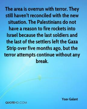 Yoav Galant  - The area is overrun with terror. They still haven't reconciled with the new situation. The Palestinians do not have a reason to fire rockets into Israel because the last soldiers and the last of the settlers left the Gaza Strip over five months ago, but the terror attempts continue without any break.