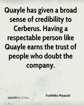 Yoshihiko Miyauchi  - Quayle has given a broad sense of credibility to Cerberus. Having a respectable person like Quayle earns the trust of people who doubt the company.
