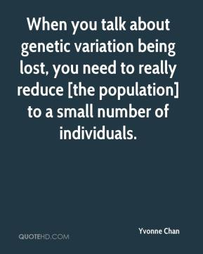 When you talk about genetic variation being lost, you need to really reduce [the population] to a small number of individuals.