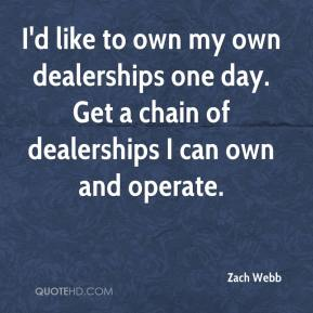 Zach Webb  - I'd like to own my own dealerships one day. Get a chain of dealerships I can own and operate.