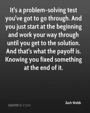 Zach Webb  - It's a problem-solving test you've got to go through. And you just start at the beginning and work your way through until you get to the solution. And that's what the payoff is. Knowing you fixed something at the end of it.