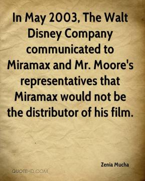 Zenia Mucha  - In May 2003, The Walt Disney Company communicated to Miramax and Mr. Moore's representatives that Miramax would not be the distributor of his film.