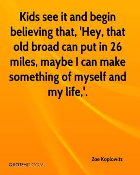 Zoe Koplowitz  - Kids see it and begin believing that, 'Hey, that old broad can put in 26 miles, maybe I can make something of myself and my life,'.