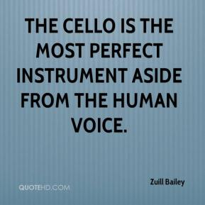 Zuill Bailey  - The cello is the most perfect instrument aside from the human voice.