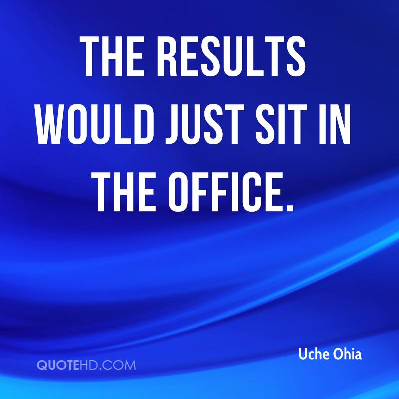 The results would just sit in the office.
