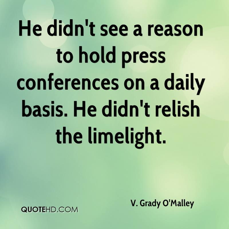 He didn't see a reason to hold press conferences on a daily basis. He didn't relish the limelight.