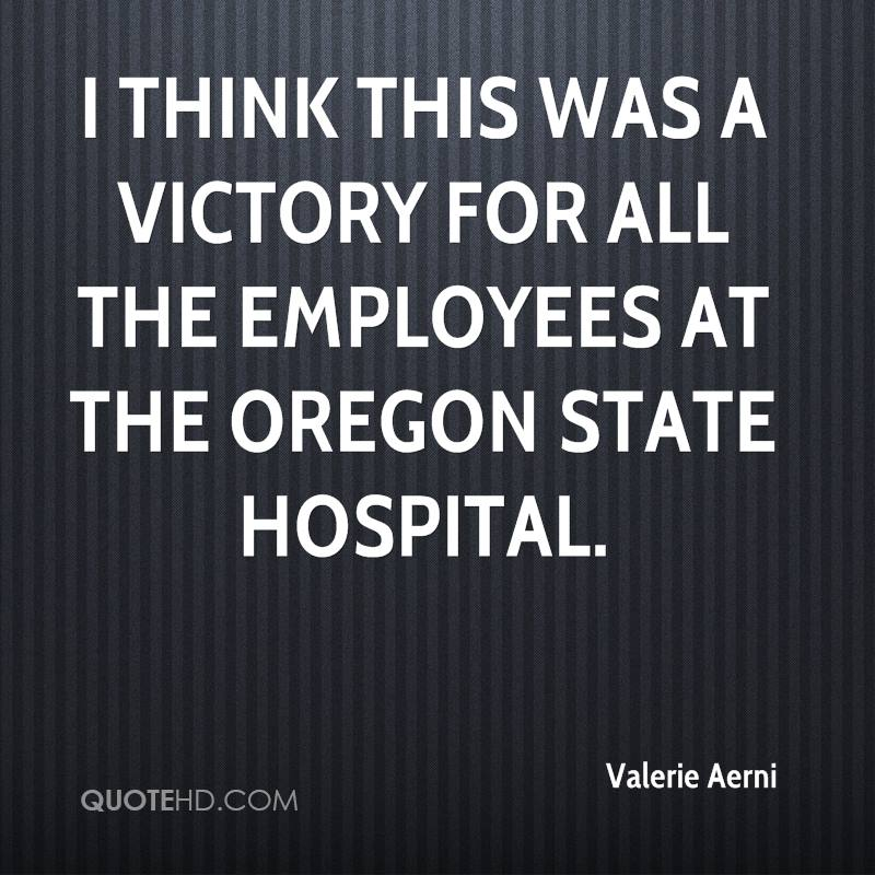 I think this was a victory for all the employees at the Oregon State Hospital.