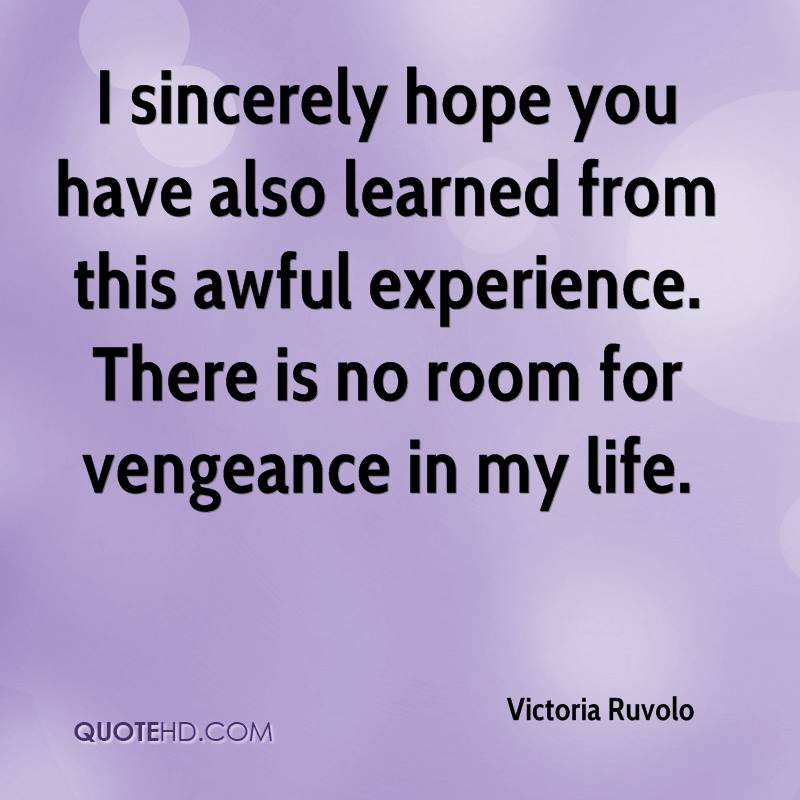 I sincerely hope you have also learned from this awful experience. There is no room for vengeance in my life.