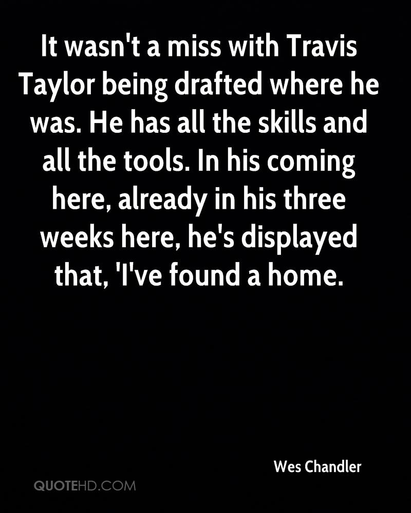 It wasn't a miss with Travis Taylor being drafted where he was. He has all the skills and all the tools. In his coming here, already in his three weeks here, he's displayed that, 'I've found a home.
