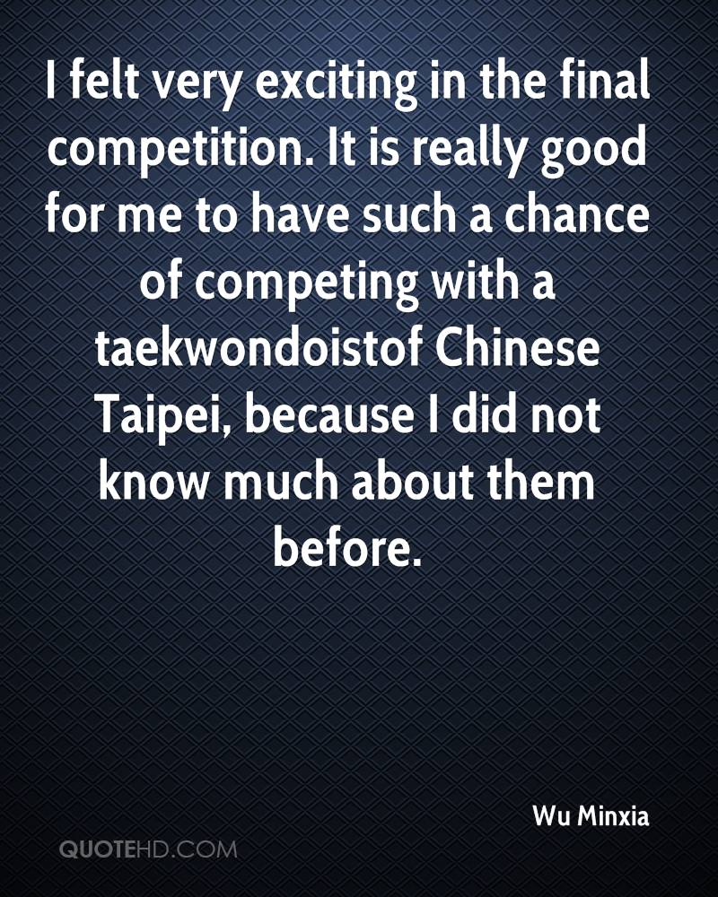 I felt very exciting in the final competition. It is really good for me to have such a chance of competing with a taekwondoistof Chinese Taipei, because I did not know much about them before.