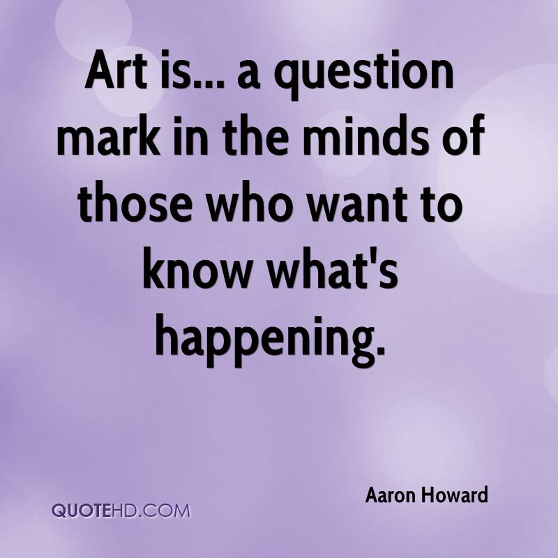 Art is... a question mark in the minds of those who want to know what's happening.