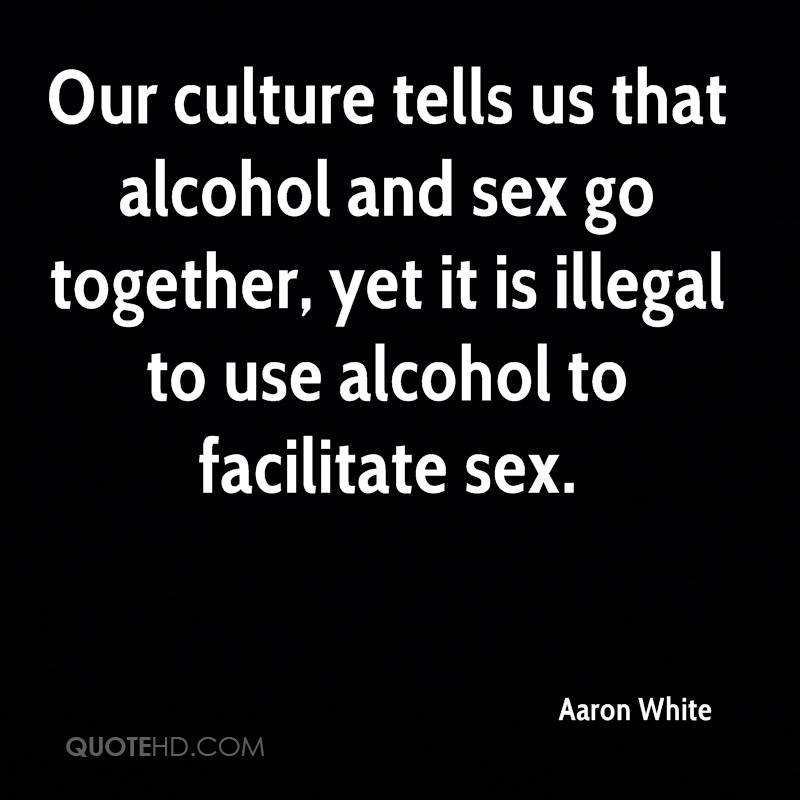 Our culture tells us that alcohol and sex go together, yet it is illegal to use alcohol to facilitate sex.