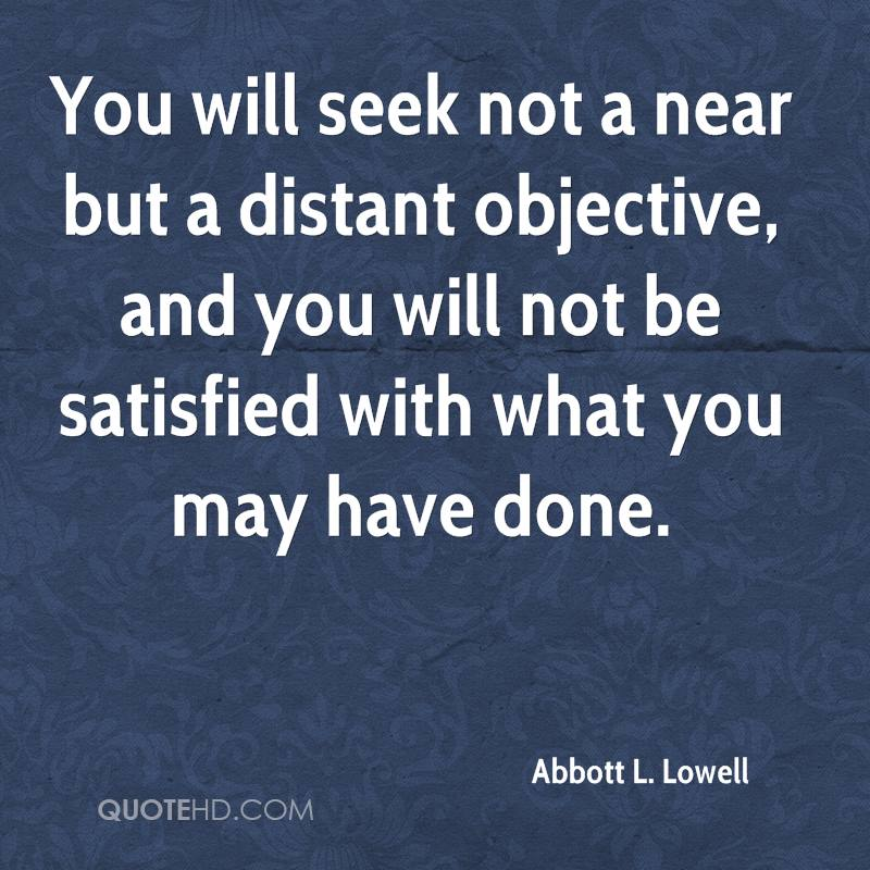 You will seek not a near but a distant objective, and you will not be satisfied with what you may have done.