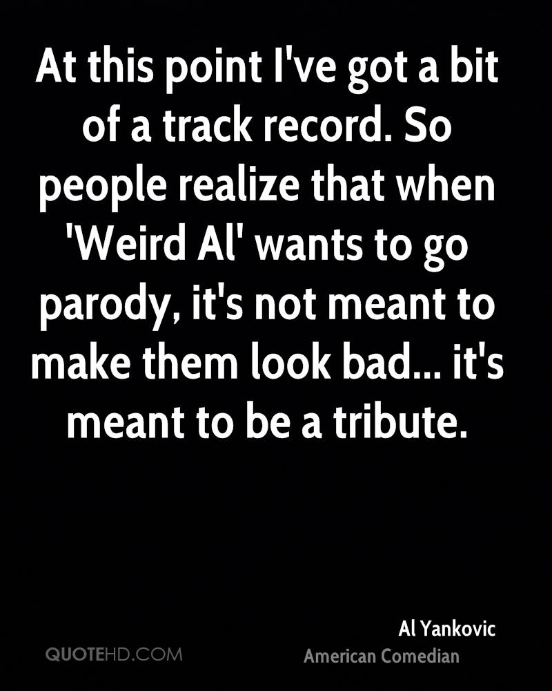 At this point I've got a bit of a track record. So people realize that when 'Weird Al' wants to go parody, it's not meant to make them look bad... it's meant to be a tribute.