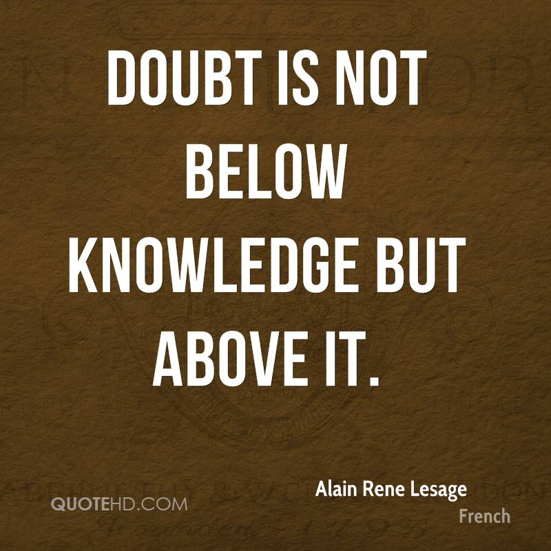 Doubt is not below knowledge but above it.