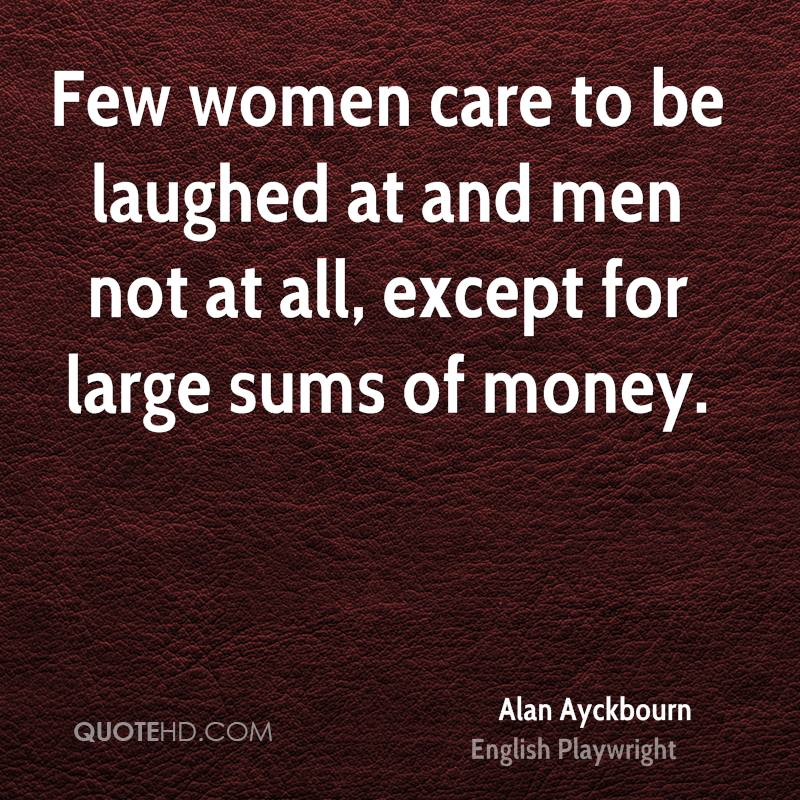 Few women care to be laughed at and men not at all, except for large sums of money.