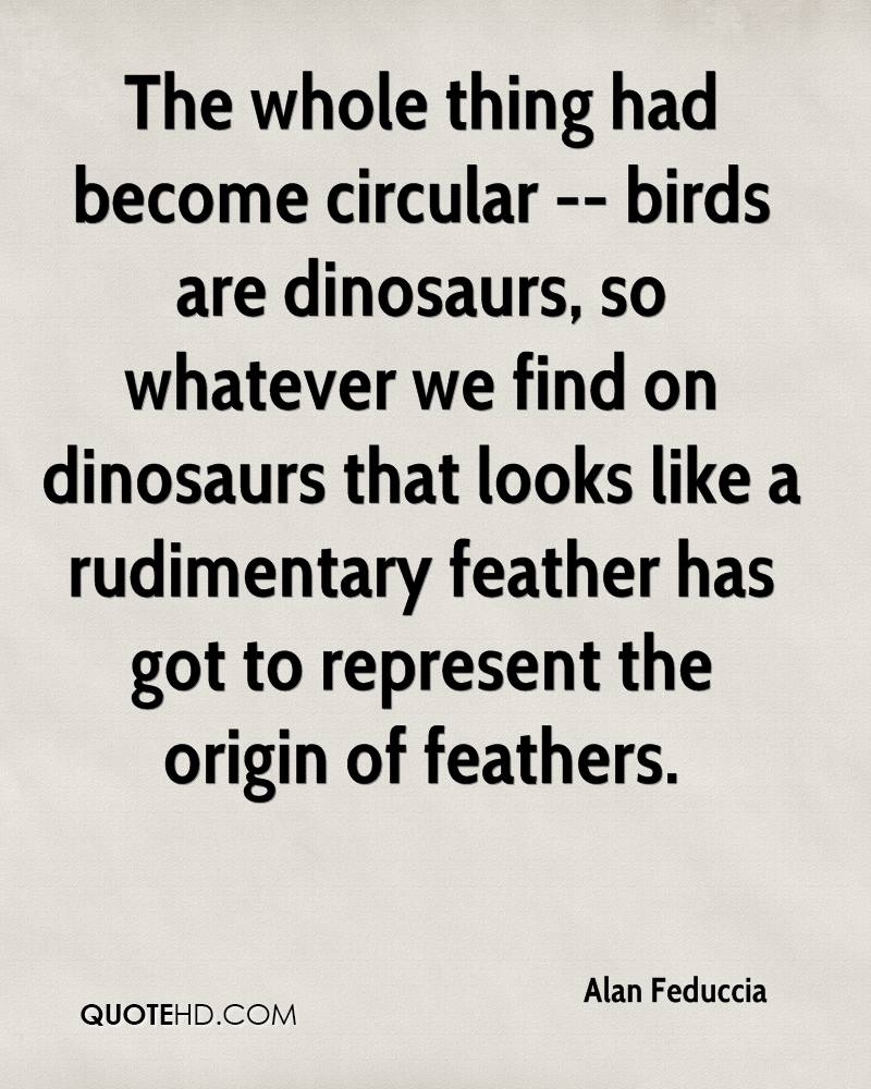 The whole thing had become circular -- birds are dinosaurs, so whatever we find on dinosaurs that looks like a rudimentary feather has got to represent the origin of feathers.