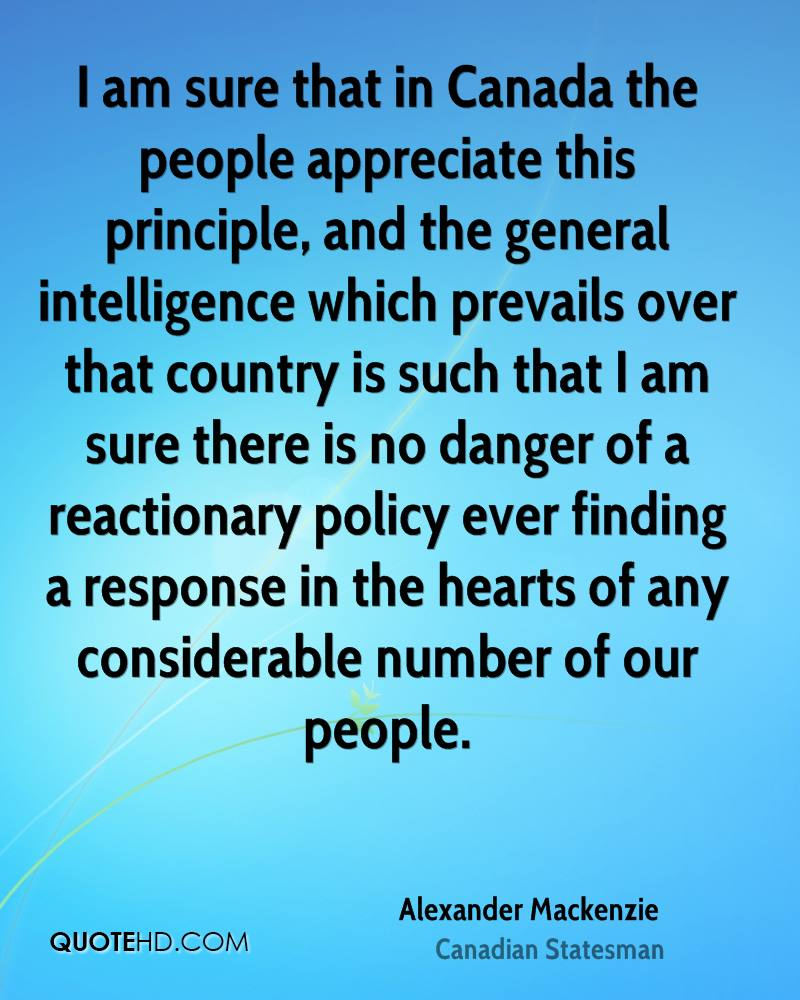 I am sure that in Canada the people appreciate this principle, and the general intelligence which prevails over that country is such that I am sure there is no danger of a reactionary policy ever finding a response in the hearts of any considerable number of our people.