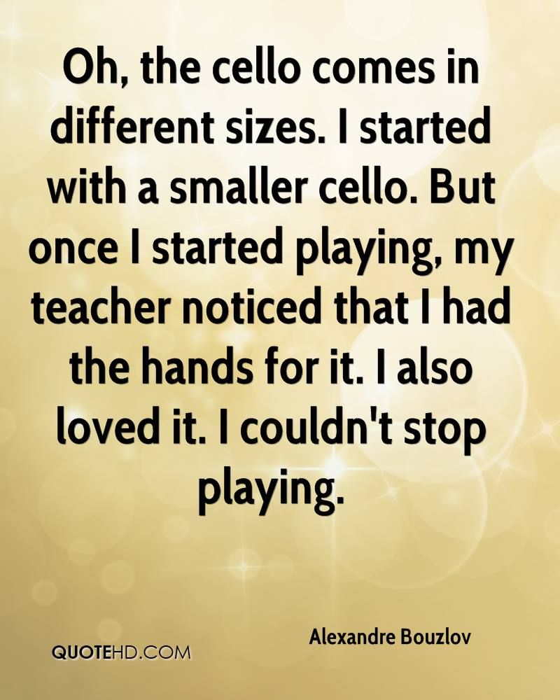 Oh, the cello comes in different sizes. I started with a smaller cello. But once I started playing, my teacher noticed that I had the hands for it. I also loved it. I couldn't stop playing.