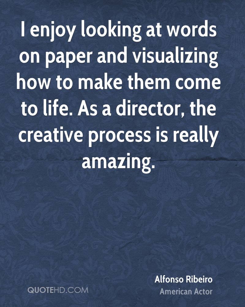 I enjoy looking at words on paper and visualizing how to make them come to life. As a director, the creative process is really amazing.