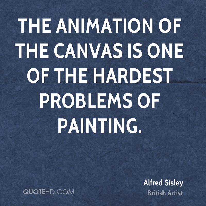 The animation of the canvas is one of the hardest problems of painting.