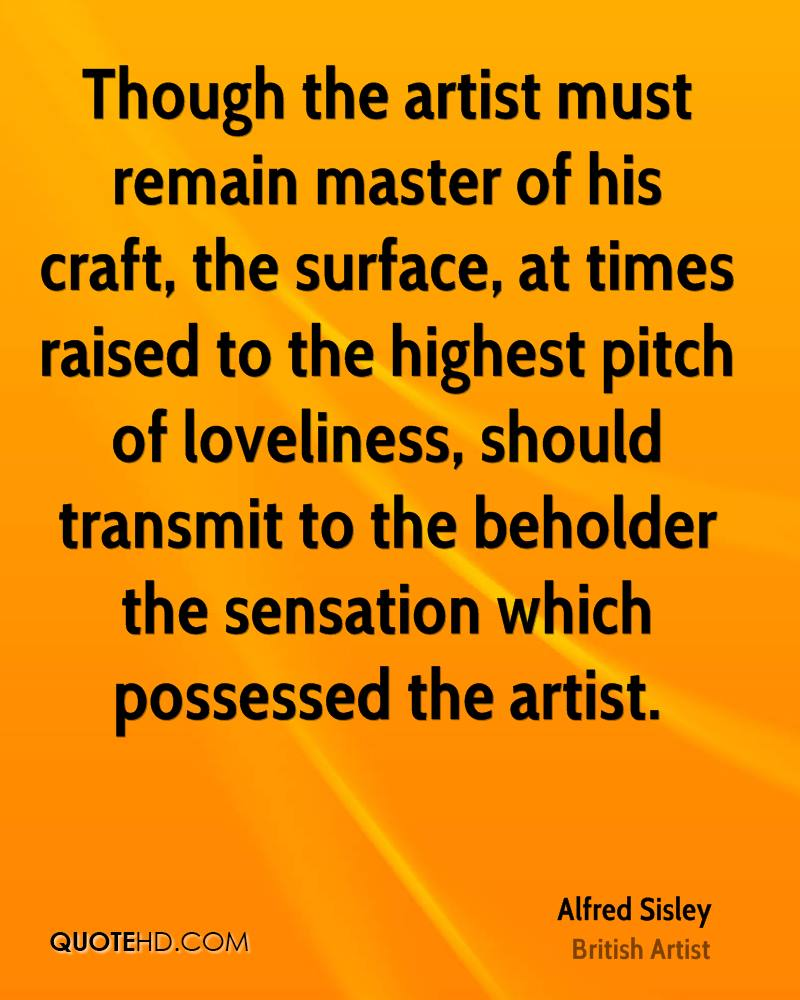 Though the artist must remain master of his craft, the surface, at times raised to the highest pitch of loveliness, should transmit to the beholder the sensation which possessed the artist.