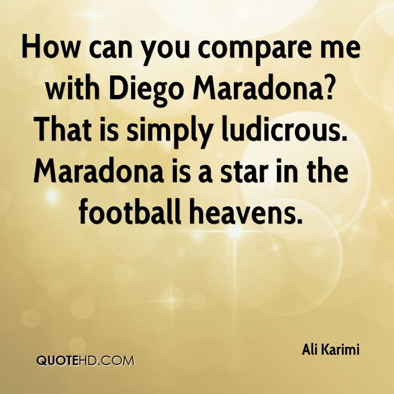 How can you compare me with Diego Maradona? That is simply ludicrous. Maradona is a star in the football heavens.