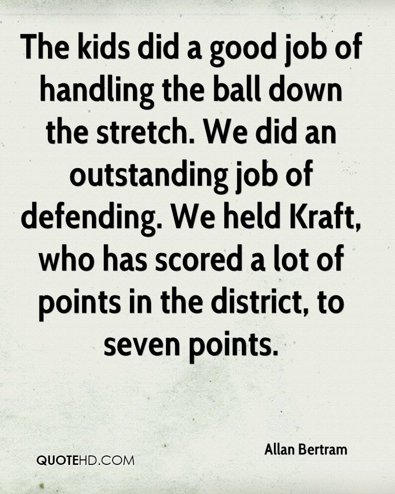 The kids did a good job of handling the ball down the stretch. We did an outstanding job of defending. We held Kraft, who has scored a lot of points in the district, to seven points.