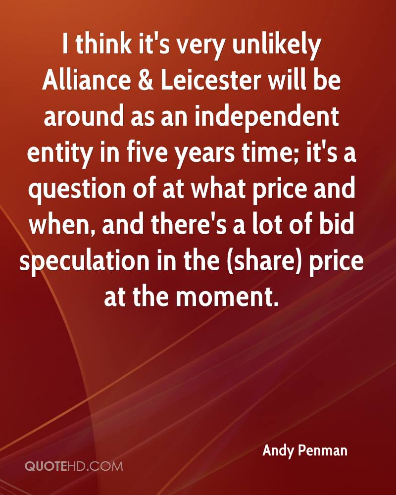 I think it's very unlikely Alliance & Leicester will be around as an independent entity in five years time; it's a question of at what price and when, and there's a lot of bid speculation in the (share) price at the moment.