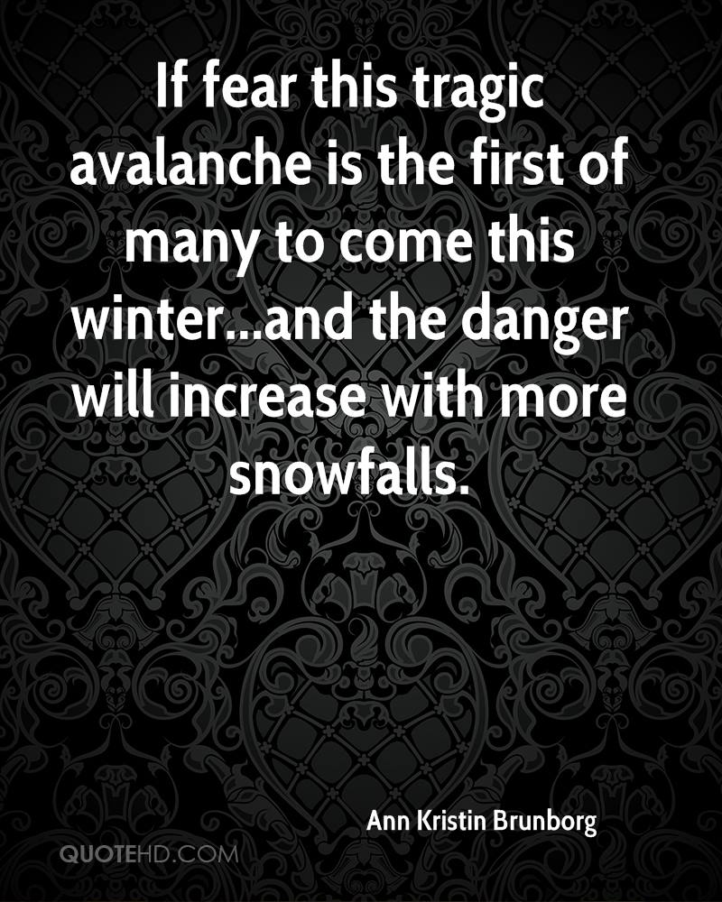 If fear this tragic avalanche is the first of many to come this winter...and the danger will increase with more snowfalls.