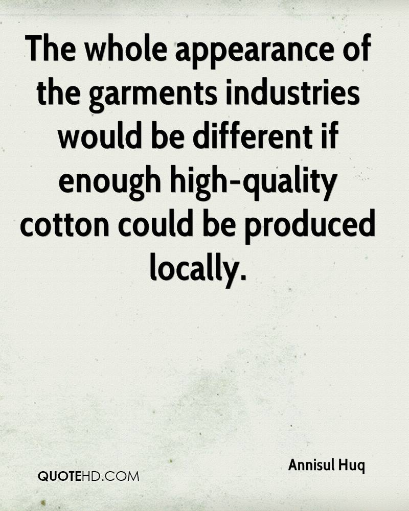 The whole appearance of the garments industries would be different if enough high-quality cotton could be produced locally.