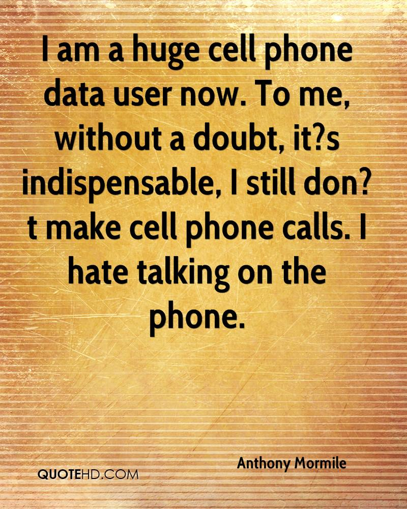 I am a huge cell phone data user now. To me, without a doubt, it?s indispensable, I still don?t make cell phone calls. I hate talking on the phone.