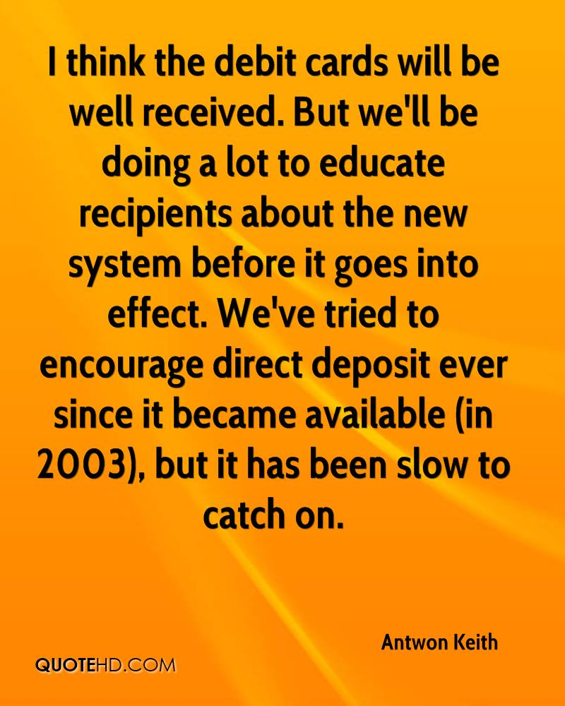 I think the debit cards will be well received. But we'll be doing a lot to educate recipients about the new system before it goes into effect. We've tried to encourage direct deposit ever since it became available (in 2003), but it has been slow to catch on.