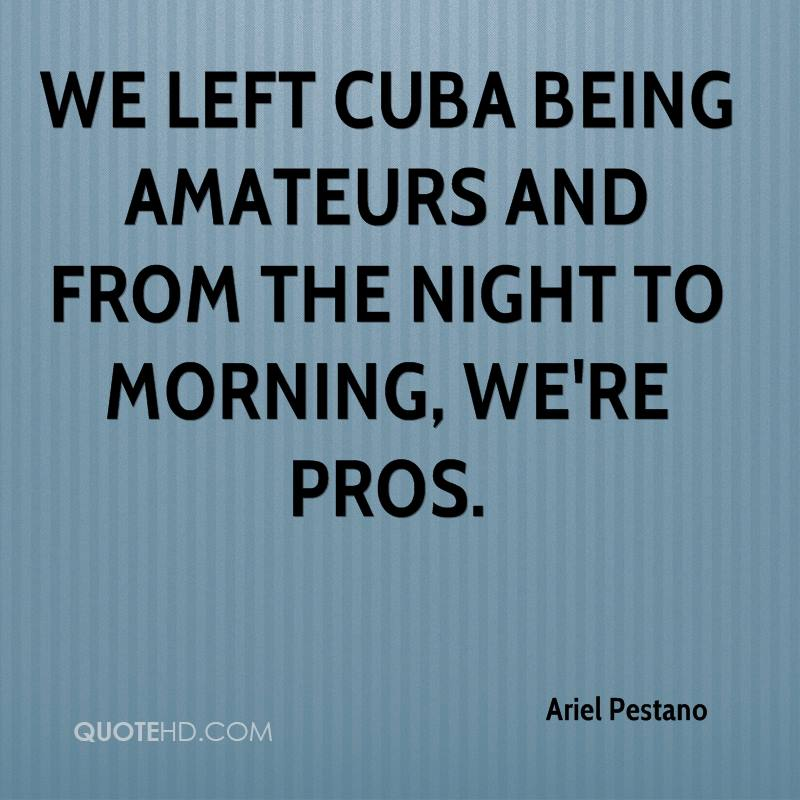 We left Cuba being amateurs and from the night to morning, we're pros.